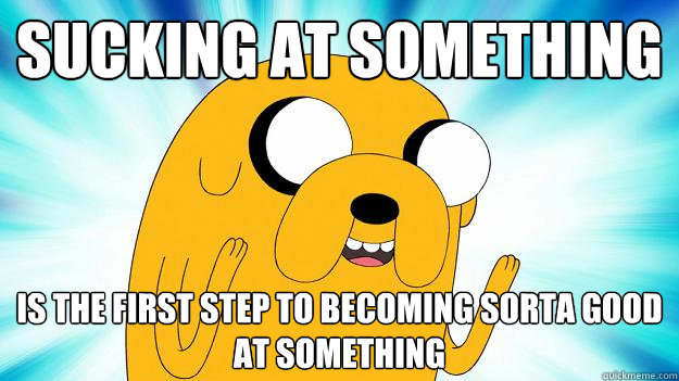 sucking at something is the first step to being sorta good at something jake the dog